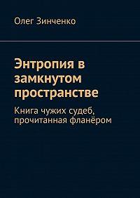 Олег Зинченко -Энтропия в замкнутом пространстве. Книга чужих судеб, прочитанная фланёром