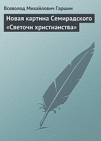 Всеволод Гаршин -Новая картина Семирадского «Светочи христианства»