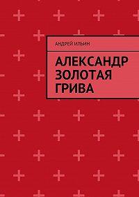 Андрей Ильин -Александр Золотая грива
