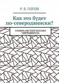 Р. В. Попов -Как это будет по-северодвински? Словарь местной лексики Северодвинска