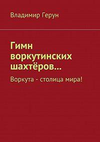 Владимир Герун -Гимн воркутинских шахтёров… Воркута – столица мира!