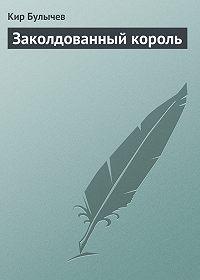 Кир Булычев -Заколдованный король