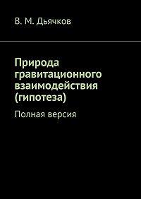 В. Дьячков -Природа гравитационного взаимодействия (гипотеза). Полная версия