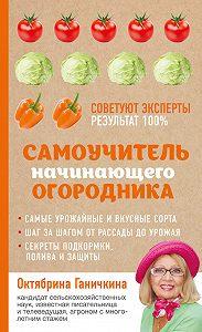 Октябрина Ганичкина -Самоучитель начинающего огородника