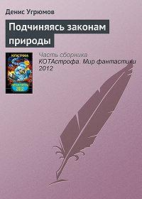 Денис Угрюмов -Подчиняясь законам природы