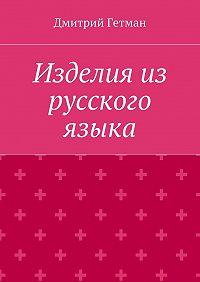 Дмитрий Гетман -Изделия из русского языка