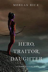 Морган Райс -Hero, Traitor, Daughter