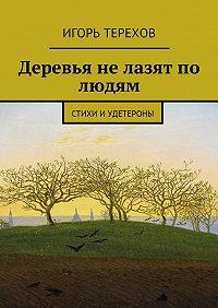 Игорь Терехов -Деревья не лазят по людям. Стихи иудетероны