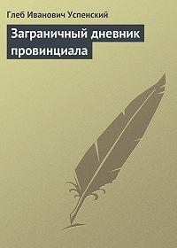 Глеб Успенский - Заграничный дневник провинциала