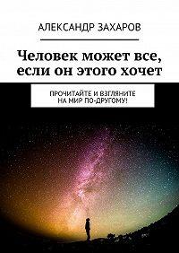Александр Захаров -Человек может все, если он этого хочет. Прочитайте ивзгляните намир по-другому!