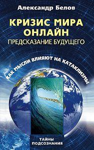 Александр Иванович Белов - Кризис мира онлайн. Предсказание будущего. Как мысли влияют на катаклизмы
