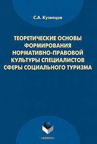 Станислав Кузнецов -Теоретические основы формирования нормативно-правовой культуры специалистов сферы социального туризма