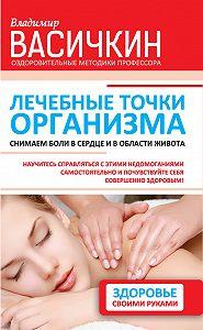 Владимир Иванович Васичкин -Лечебные точки организма: снимаем боли в сердце и в области живота