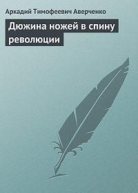 Аркадий Аверченко -Дюжина ножей в спину революции