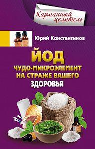 Юрий Константинов -Йод. Чудо-микроэлемент на страже вашего здоровья
