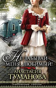 Анастасия Туманова -Не забывай меня, любимый!