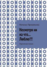 Наталья Прокопьева -Несмотря ни на что… Люблю!!! Лирическая поэзия