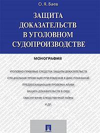Олег Баев - Защита доказательств в уголовном судопроизводстве. Монография