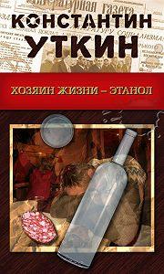 Константин Уткин -Хозяин жизни – Этанол