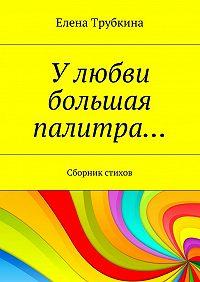 Елена Трубкина -Улюбви большая палитра… Сборник стихов