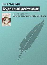 Ирина Муравьева -Кудрявый лейтенант
