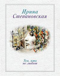 Ирина Степановская -Тем, кто не любит