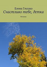 Елена Глушко -Счастливо тебе, детка. Рассказы