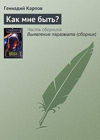 Геннадий Карпов - Как мне быть?