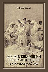 Елена Козловцева -Московские общины сестер милосердия в XIX – начале ХХ века