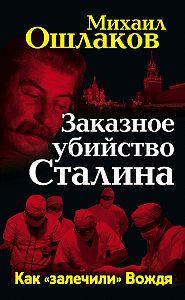 Михаил Ошлаков -Заказное убийство Сталина. Как «залечили» Вождя