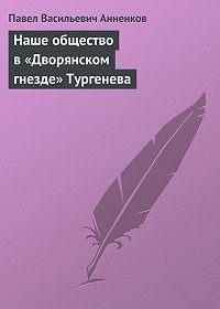Павел Анненков -Наше общество в «Дворянском гнезде» Тургенева