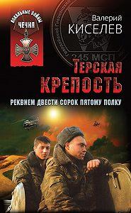 Валерий Киселев -Терская крепость. Реквием Двести сорок пятому полку