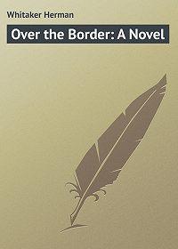 Herman Whitaker -Over the Border: A Novel