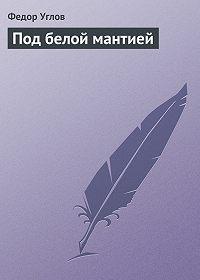 Федор Углов -Под белой мантией