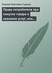 Ксения Олеговна Гущина - Права потребителя при покупке товара и оказании услуг, или Потребитель всегда прав