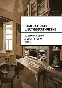 Коллектив авторов -Замечательное шестидесятилетие. Ко дню рождения Андрея Немзера. Том 1