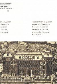 Майя Лавринович -«Регулярная академия учреждена будет…». Образовательные проекты в России в первой половине XVIII века