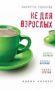 Мариэтта Чудакова - Не для взрослых. Время читать! (сборник)
