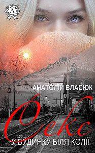 Анатолій Власюк -Секс у будинку біля колії