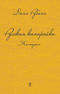 Дина Рубина -Русская канарейка. Желтухин