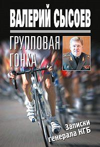 Валерий Сысоев -Групповая гонка. Записки генерала КГБ