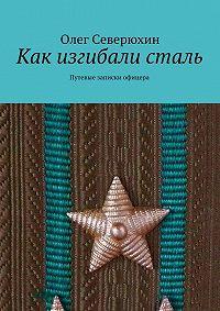 Олег Северюхин - Как изгибали сталь