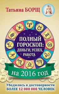 Татьяна Борщ -Полный гороскоп на 2016 год: деньги, успех, работа