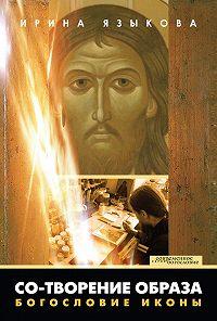 Ирина Языкова - Со-творение образа. Богословие иконы