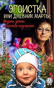 Виолетта Лосева -Эгоистка или Дневник Марты: внуки, дети и прочие гаджеты