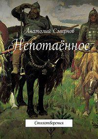 Анатолий Cмирнов -Непотаённое. Стихотворения
