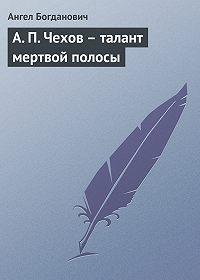 Ангел Богданович -А. П. Чехов – талант мертвой полосы