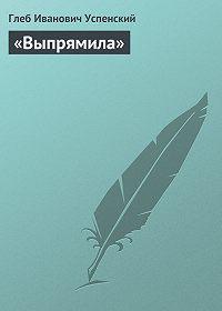 Глеб Успенский - «Выпрямила»