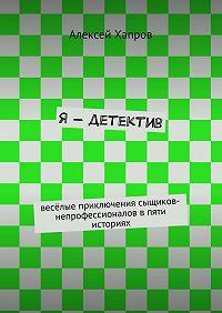 Алексей Хапров -Я– детектив. весёлые приключения сыщиков-непрофессионалов впяти историях