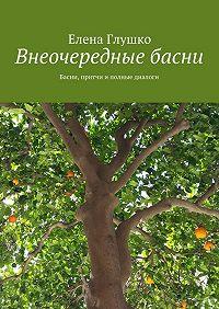 Елена Глушко - Внеочередные басни. Басни, притчи и полные диалоги